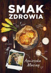 Nowość od Agnieszki Maciąg Smak zdrowia - sprawdź na TaniaKsiazka.pl