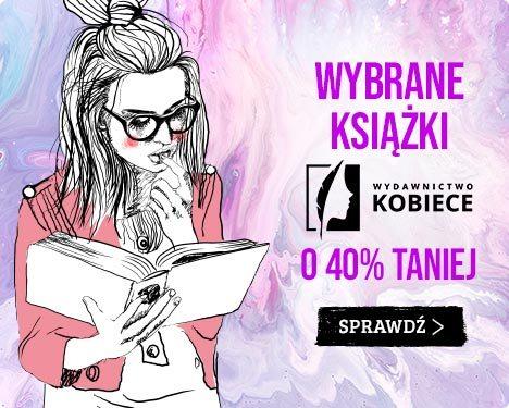 Wybrane książki z Wydawnictwa Kobiecego -40% w TaniaKsiazka.pl